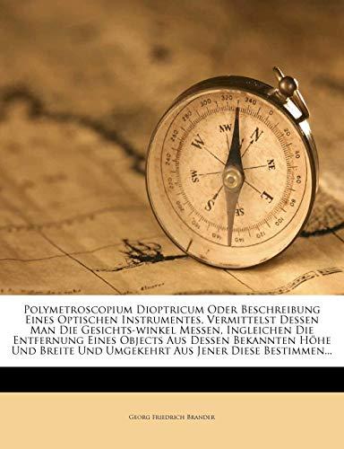 Polymetroscopium Dioptricum Oder Beschreibung Eines Optischen Instrumentes, Vermittelst Dessen Man Die Gesichts-Winkel Messen, Ingleichen Die ... Und Umgekehrt Aus Jener Diese Bestimmen...