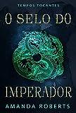 O Selo do Imperador: Um Romance de Tempos Tocantes (Portuguese Edition)