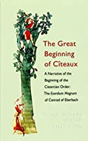 The Great Beginning of Citeaux: A Narrative of the Beginning of the Cistercian Order: The Exordium Magnum of Conrad of Eberbach (Cistercian Fathers)
