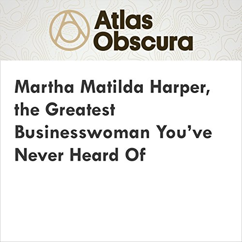 Martha Matilda Harper, the Greatest Businesswoman You've Never Heard Of audiobook cover art