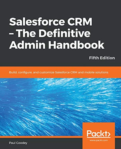 Salesforce CRM - The Definitive Admin Handbook: Build, configure, and customize Salesforce CRM and m