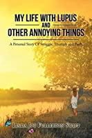 My Life with Lupus and Other Annoying Things: A Personal Story of Struggle, Triumph and Faith