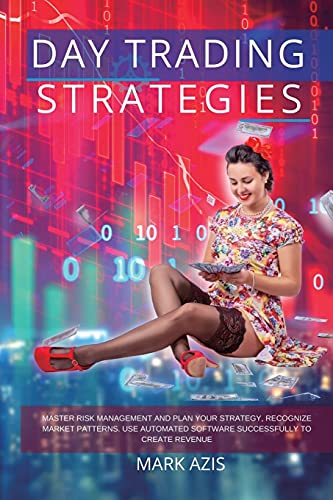 Day Trading Strategies: Master Risk Management and Plan your Strategy, Recognize Market Patterns. Use Automated Software Successfully to Create Revenue