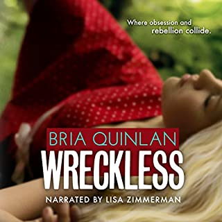 Wreckless                   By:                                                                                                                                 Bria Quinlan                               Narrated by:                                                                                                                                 Lisa Zimmerman                      Length: 5 hrs and 55 mins     5 ratings     Overall 4.6
