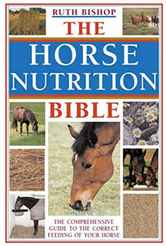 The Horse Nutrition Bible: The Comprehensive Guide to the Correct Feeding of Your Horse