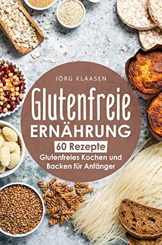 Glutenfreie Ernährung: Glutenfreies Kochen und Backen für Anfänger - 60 glutenfreie Rezepte zum Nachkochen: Glutenfreie Ernährung als Basis für mehr Wohlbefinden im Leben