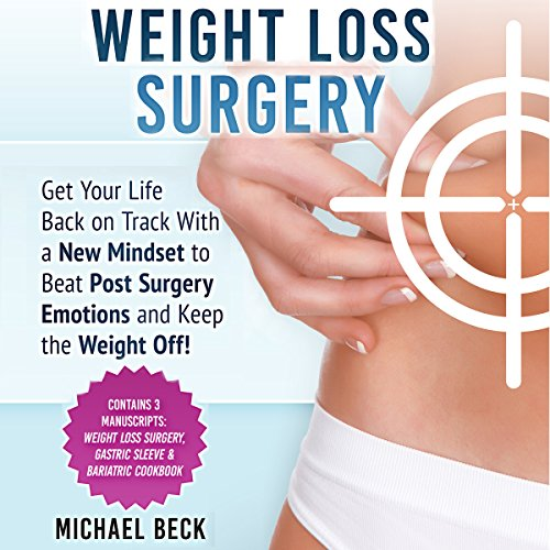 Weight Loss Surgery: Get Your Life Back on Track With a New Mindset to Beat Post Surgery Emotions and Keep the Weight Off! (Contains 3 Manuscripts: ... Surgery, Gastric Sleeve & Bariatric Cookbook) audiobook cover art