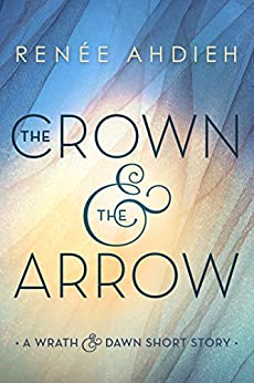 The Crown & the Arrow: A Wrath & the Dawn Short Story (The Wrath and the Dawn) by [Renée Ahdieh]