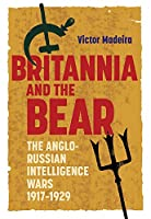 Britannia and the Bear: The Anglo-Russian Intelligence Wars, 1917-1929 (History of British Intelligence)