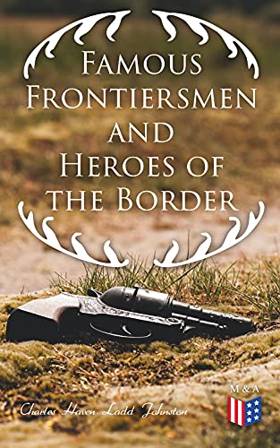 Famous Frontiersmen and Heroes of the Border: Their Adventurous Lives and Stirring Experiences in Pioneer Days by [Charles Haven Ladd Johnston]