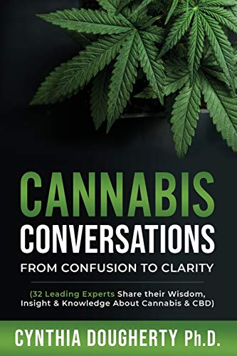 Cannabis Conversations: From Confusion to Clarity (32 Leading Experts Share their Wisdom, Insight & Knowledge About Cannabis & CBD)