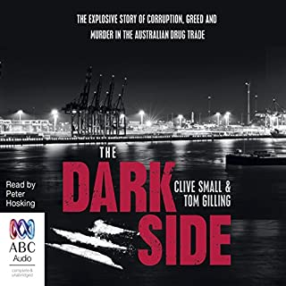 The Dark Side     The explosive story of corruption, greed and murder in the Australian drug trade              By:                                                                                                                                 Clive Small,                                                                                        Tom Gilling                               Narrated by:                                                                                                                                 Peter Hosking                      Length: 8 hrs and 14 mins     23 ratings     Overall 3.7