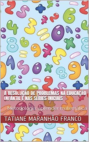 A Resolução de Problemas na Educação Infantil e nas Séries Iniciais: Metodologia: aprender matemática
