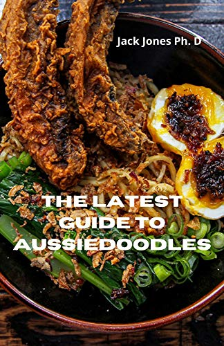 The Latest Guide To Aussiedoodles: Practice Everything YOu need TO know About Training, Caring, Grooming And Loving Your Aussiedoodles