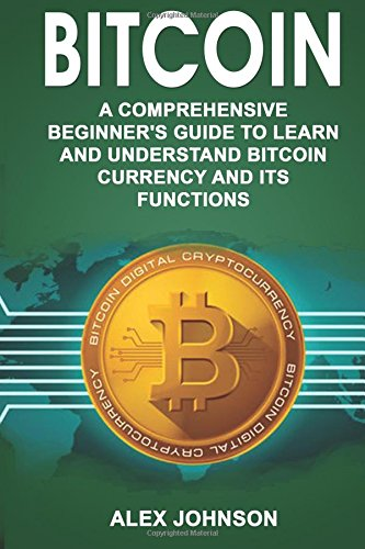 Bitcoin: A Comprehensive Beginner's Guide to Learn and Understand Bitcoin Currency and Its Functions