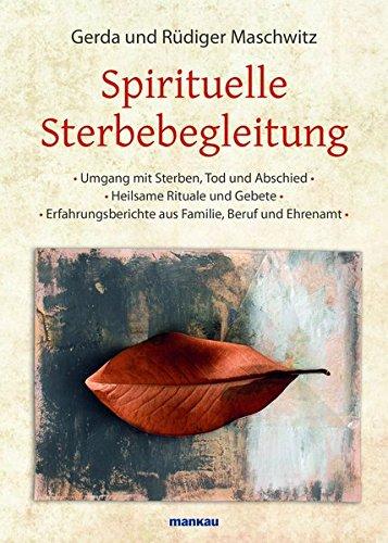 Spirituelle Sterbebegleitung: Umgang mit Sterben, Tod und Abschied - Heilsame Rituale und Gebete - Erfahrungsberichte aus Familie, Beruf und Ehrenamt