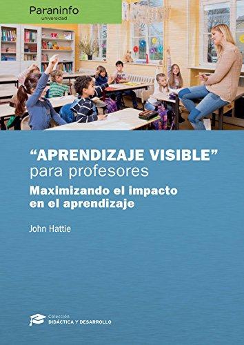 Aprendizaje visible para profesores. Colección: Didáctica y Desarrollo: Maximizando el impaco en el aprendizaje...
