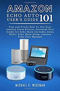 AMAZON ECHO AUTO USER'S GUIDE: 101 Tips and Tricks How To Use Your Amazon Alexa devices, Essential User Guide for Echo Sho...