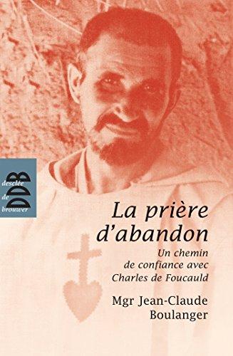 La prière d'abandon: Un chemin de confiance avec Charles de Foucauld