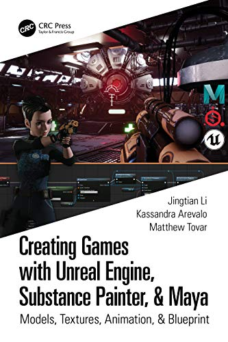 Creating Games with Unreal Engine, Substance Painter, & Maya: Models, Textures, Animation, & Blueprint