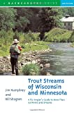 Trout Streams of Wisconsin and Minnesota: An Angler s Guide to More Than 120 Rivers and Streams, Second Edition