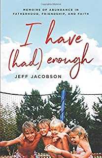I Have (Had) Enough: Memoirs of Abundance in Fatherhood, Friendship, and Faith.