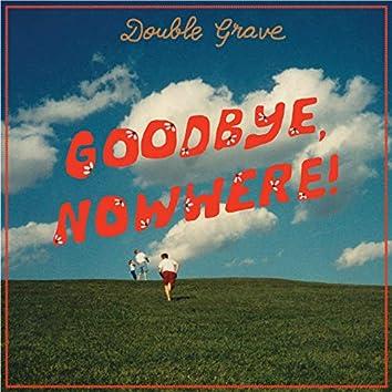 Goodbye, Nowhere!