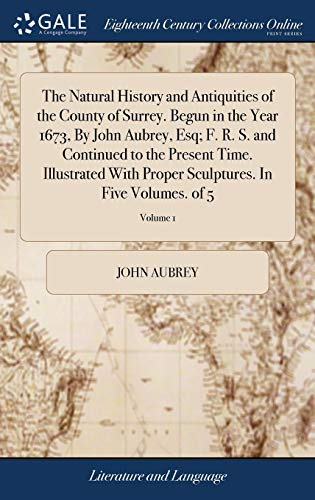 The Natural History and Antiquities of the County of Surrey. Begun in the Year 1673, by John Aubrey, Esq; F. R. S. and Continued to the Present Time. ... Sculptures. in Five Volumes. of 5; Volume 1