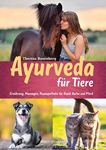 Ayurveda für Tiere: Ernährung, Massagen, Hausapotheke - Gesundheitstipps für Hund, Katze und Pferd
