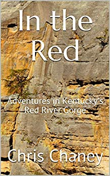 In the Red: Adventures in Kentucky's Red River Gorge by [Chris Chaney, Larry Day, Chuck Mangun, B. Combs, Peter Jones, Matthew Kahl]