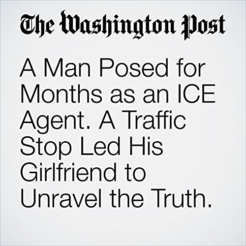 A Man Posed for Months as an ICE Agent. A Traffic Stop Led His Girlfriend to Unravel the Truth. copertina