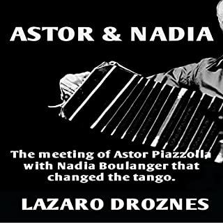 Astor & Nadia: The Meeting of Astor Piazzolla with Nadia Boulanger That Changed the Tango     Miradas Sobre El Tango Argentino, Book 1 [Perspectives on the Argentine Tango, Book 1]              By:                                                                                                                                 Lázaro Droznes                               Narrated by:                                                                                                                                 Betsy Beard                      Length: 1 hr and 3 mins     1 rating     Overall 5.0