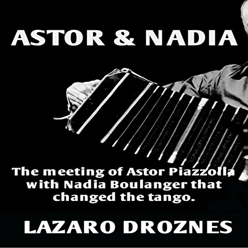 Astor & Nadia: The Meeting of Astor Piazzolla with Nadia Boulanger That Changed the Tango cover art