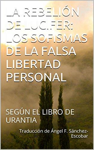 LA REBELIÓN DE LUCIFER: LOS SOFISMAS DE LA FALSA LIBERTAD PERSONAL: SEGÚN EL LIBRO DE URANTIA (Temas de El libro de Urantia nº 2)