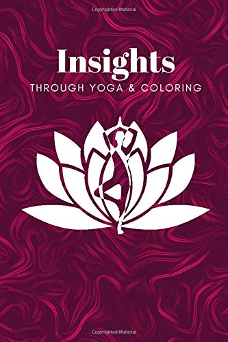 Insights Through Yoga And Coloring: Yoga journal notebook and coloring book for adults, for inspiration, mindfulness, clarity, sessions, poses, teachings with yoga quotes