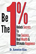 Be The One Percent: Unlock Secrets to True Success, Real Wealth & Ultimate Happiness (Volume 1)