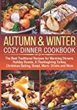 AUTUMN & WINTER COZY DINNER COOKBOOK: The Best Traditional Recipes for Warming Dinners, Holiday Roasts, a Thanksgiving Turkey, Christmas Baking, Bread, Warm Drinks and More (cocktails, desserts ideas)