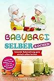 BABYBREI SELBER KOCHEN: Gesunde Babynahrung ganz einfach selber kochen. Kochen für Babys: Von der...