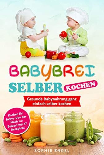 BABYBREI SELBER KOCHEN: Gesunde Babynahrung ganz einfach selber kochen. Kochen für Babys: Von der Milch zur Beikost mit 37 Rezepten! (Kochen für Baby und Kleinkind)