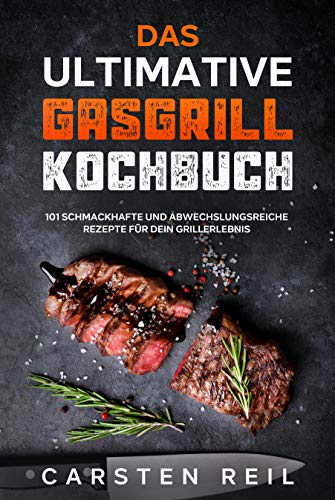 Das ultimative Gasgrill Kochbuch: 101 schmackhafte und abwechslungsreiche Rezepte für dein Grillerlebnis