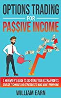 Options Trading for Passive Income: A Beginner's Guide to Creating Your Extra Profits. Develop Techniques and Strategies to Make Money from Home