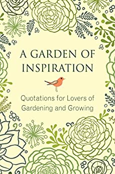 A Garden of Inspiration: Quotations for Lovers of Gardening and Growing (Little Book. Big Idea.) by [Jo Brielyn]