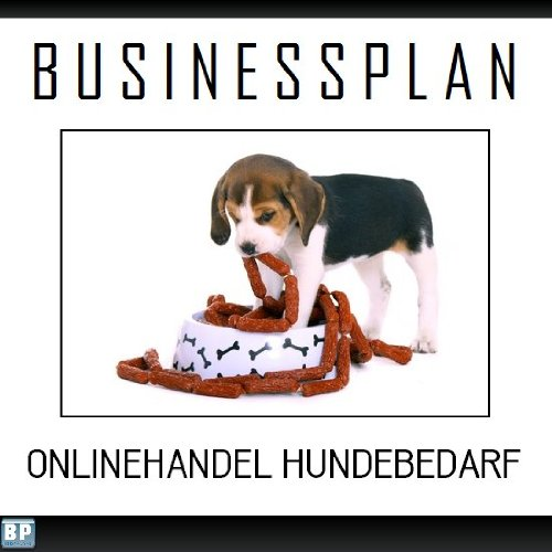 Businessplan Vorlage - Existenzgründung Onlinehandel Hundebedarf Start-Up professionell und erfolgreich mit Checkliste, Muster inkl. Beispiel