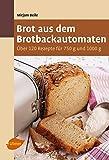Brot aus dem Brotbackautomaten: Über 120 Rezepte für 750 g und 1000 g