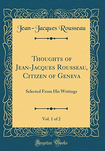 Thoughts of Jean-Jacques Rousseau, Citizen of Geneva, Vol. 1 of 2: Selected From His Writings (Classic Reprint)