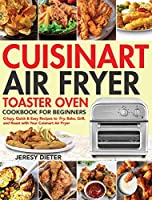 Cuisinart Air Fryer Toaster Oven Cookbook for Beginners: Crispy, Quick & Easy Recipes to Fry, Bake, Grill, and Roast with Your Cuisinart Air Fryer