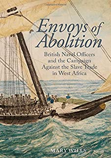 Envoys of abolition: British Naval Officers and the Campaign Against the Slave Trade in West Africa