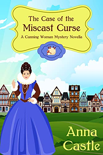 The Case of the Miscast Curse (A Cunning Woman Mystery Book 3) by [Anna Castle]