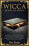 Wicca Book of Spells: An Ultimate Guide for Witches and Practitioners with Crystal, Candle, and Tarots Spells for Healing and Protection. Quickly Learn ... to Change Your Life. (Wiccan Witches 2)