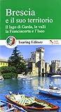 Brescia e il suo territorio. Il lago di Garda, le valli, la Franciacorta e l'Iseo (Guide verdi d'Italia)